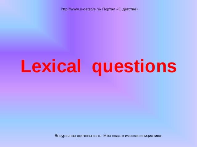 Lexical questions  http://www.o-detstve.ru/ Портал «О детстве» Внеурочная деятельность. Моя педагогическая инициатива.