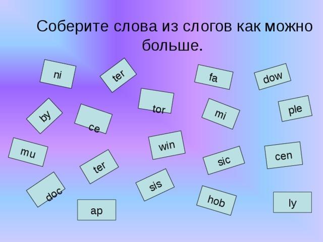 by  doc ni ter  ce  tor ter sis dow fa sic mi ple win cen hob mu Соберите слова из слогов как можно больше. ly ap