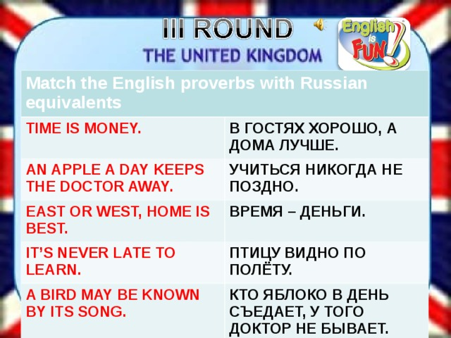 Match the English proverbs with Russian equivalents TIME IS MONEY. В ГОСТЯХ ХОРОШО, А ДОМА ЛУЧШЕ. AN APPLE A DAY KEEPS THE DOCTOR AWAY. УЧИТЬСЯ НИКОГДА НЕ ПОЗДНО. EAST OR WEST, HOME IS BEST. ВРЕМЯ – ДЕНЬГИ. IT'S NEVER LATE TO LEARN . ПТИЦУ ВИДНО ПО ПОЛЁТУ. A BIRD MAY BE KNOWN BY ITS SONG. КТО ЯБЛОКО В ДЕНЬ СЪЕДАЕТ, У ТОГО ДОКТОР НЕ БЫВАЕТ.