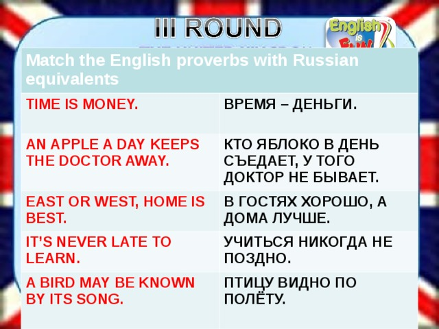 Match the English proverbs with Russian equivalents TIME IS MONEY. ВРЕМЯ – ДЕНЬГИ. AN APPLE A DAY KEEPS THE DOCTOR AWAY. КТО ЯБЛОКО В ДЕНЬ СЪЕДАЕТ, У ТОГО ДОКТОР НЕ БЫВАЕТ. EAST OR WEST, HOME IS BEST. В ГОСТЯХ ХОРОШО, А ДОМА ЛУЧШЕ. IT'S NEVER LATE TO LEARN . УЧИТЬСЯ НИКОГДА НЕ ПОЗДНО. A BIRD MAY BE KNOWN BY ITS SONG. ПТИЦУ ВИДНО ПО ПОЛЁТУ.