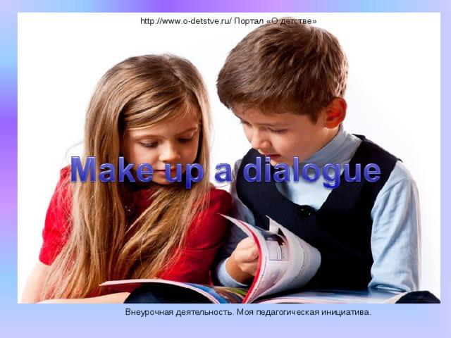 http://www.o-detstve.ru/ Портал «О детстве» Внеурочная деятельность. Моя педагогическая инициатива.