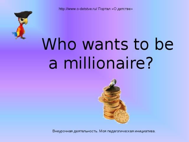 http://www.o-detstve.ru/ Портал «О детстве» Who wants to be a millionaire? Внеурочная деятельность. Моя педагогическая инициатива.