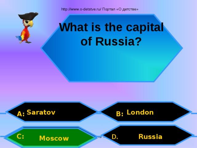 http://www.o-detstve.ru/ Портал «О детстве» What is the capital of Russia?  London Saratov A: B: C: D.  Russia Moscow Внеурочная деятельность. Моя педагогическая инициатива.