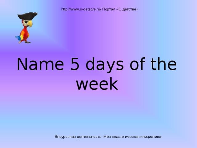 http://www.o-detstve.ru/ Портал «О детстве» Name 5 days of the week Внеурочная деятельность. Моя педагогическая инициатива.
