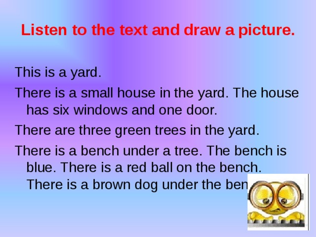Listen to the text and draw a picture. This is a yard. There is a small house in the yard. The house has six windows and one door. There are three green trees in the yard. There is a bench under a tree. The bench is blue. There is a red ball on the bench. There is a brown dog under the bench.
