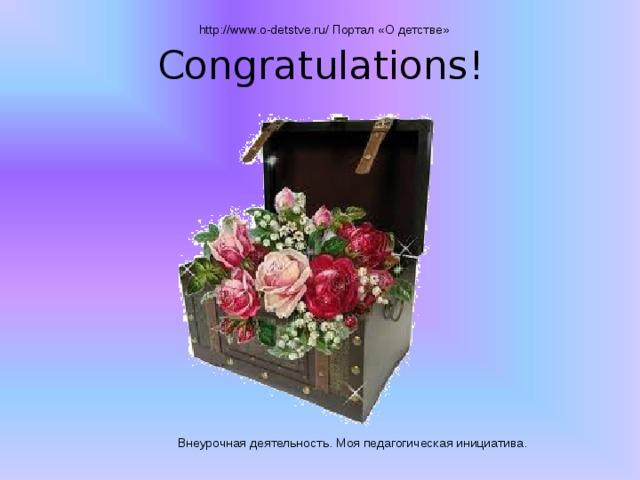 http://www.o-detstve.ru/ Портал «О детстве» Congratulations! Внеурочная деятельность. Моя педагогическая инициатива.