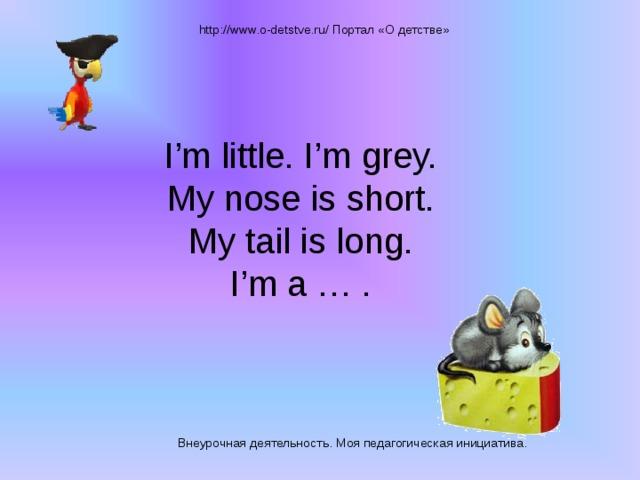 http://www.o-detstve.ru/ Портал «О детстве» I'm little. I'm grey.  My nose is short.  My tail is long.  I'm a … . Внеурочная деятельность. Моя педагогическая инициатива.