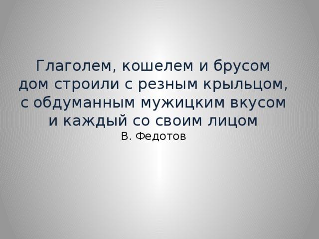 Глаголем, кошелем и брусом  дом строили с резным крыльцом,  с обдуманным мужицким вкусом  и каждый со своим лицом  В. Федотов