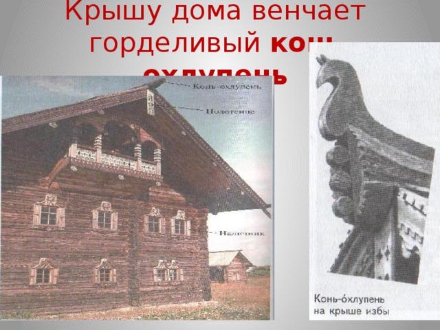 Крышу дома венчает горделивый конь охлупень
