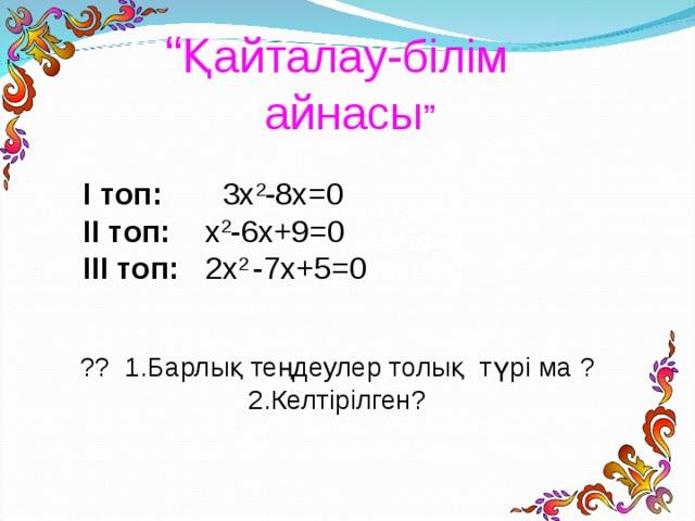 """"""" Қайталау-білім айнасы """" І топ: 3x 2 -8x=0 ІІ топ: x 2 -6x+9=0 ІІІ топ: 2x 2 - 7x+5=0 3x 2 -8x=0 x 2 -6x+9=0 2x 2 7x+5=0 ?? 1 . Барлық теңдеулер толық  түрі ма ? 2.Келтірілген?"""