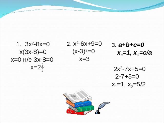 2.  x 2 -6x+9=0 ( x -3) 2 =0 х=3 1. 3 x 2 -8 x =0  х (3 x -8)=0 х =0 н/е 3 x -8=0  х =2 3 . a + b + c =0  x 1 =1, x 2 =с/а   2x 2 -7x+5=0   2-7+5=0 x 1 =1 x 2 =5/2