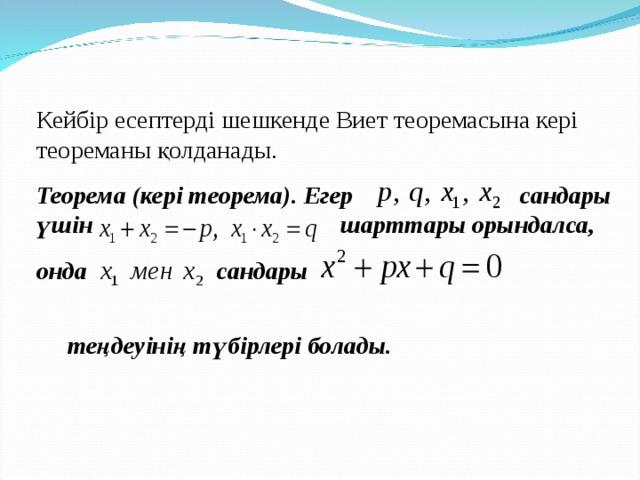 Кейбір есептерді шешкенде Виет теоремасына кері теореманы қолданады. Теорема (кері теорема). Егер  сандары үшін шарттары орындалса, онда сандары  теңдеуінің түбірлері болады.