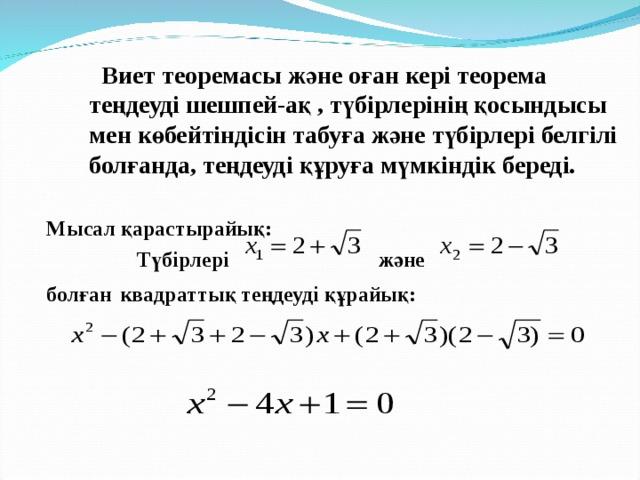 Виет теоремасы ж әне оған кері теорема теңдеуді шешпей-ақ , түбірлерінің қосындысы мен көбейтіндісін табуға және түбірлері белгілі болғанда, теңдеуді құруға мүмкіндік береді.  Мысал қарастырайық:  Түбірлері және болған  квадраттық теңдеуді құрайық: