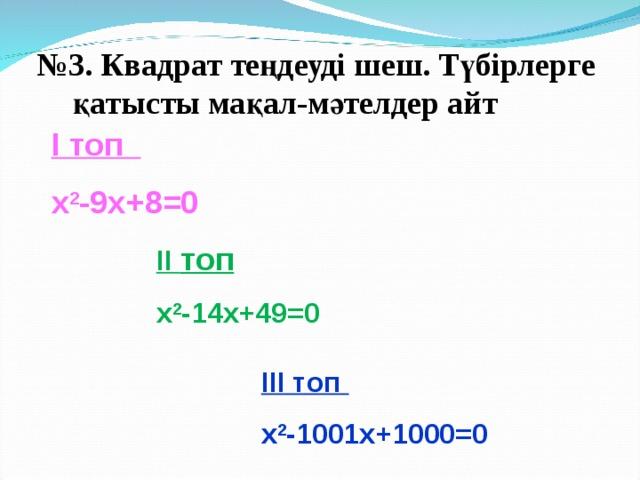 № 3. Квадрат теңдеуді шеш. Түбірлерге қатысты мақал-мәтелдер айт  І топ x 2 - 9 x+ 8 =0 ІІ топ x 2 - 14 x+ 49 =0 ІІІ топ x 2 - 1001х + 1000 =0