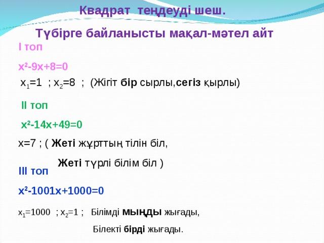 Квадрат теңдеуді шеш. Түбірге байланысты мақал-мәтел айт І топ x 2 - 9 x+ 8 =0 х 1 =1 ; х 2 = 8  ; (Жігіт бір сырлы, сегіз қырлы) ІІ топ x 2 - 14 x+ 49 =0  х = 7 ; ( Жеті жұрттың тілін біл,  Жеті түрлі білім біл ) ІІІ топ x 2 - 1001х + 1000 =0 х 1 =1 000  ; х 2 = 1  ; Білімді мыңды жығады,  Білекті бірді жығады.