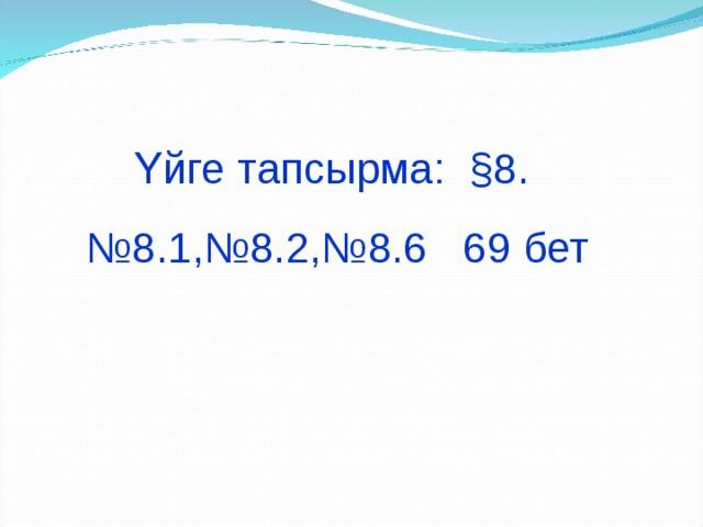 Үйге тапсырма: §8 . № 8 . 1 ,№8.2,№8.6 69 бет
