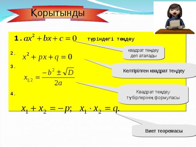 Қорытынды  1.  түріндегі теңдеу  2.  3.    4.   квадрат теңдеу деп аталады Келтірілген квадрат теңдеу Квадрат теңдеу түбірлерінің формуласы Виет теоремасы