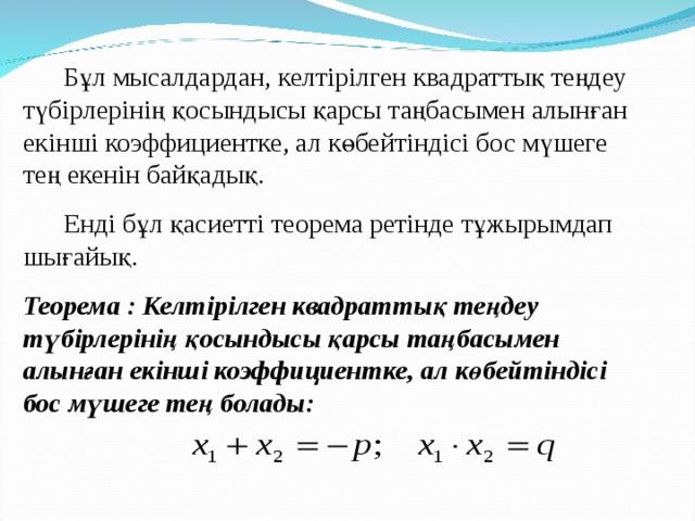 Бұл мысалдардан, келтірілген квадраттық теңдеу түбірлерінің қосындысы қарсы таңбасымен алынған екінші коэффициентке, ал көбейтіндісі бос мүшеге тең екенін байқадық.  Енді бұл қасиетті теорема ретінде тұжырымдап шығайық. Теорема : Келтірілген квадраттық теңдеу түбірлерінің қосындысы қарсы таңбасымен алынған екінші коэффициентке, ал көбейтіндісі бос мүшеге тең болады: