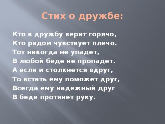 Стих о дружбе: Кто в дружбу верит горячо, Кто рядом чувствует плечо. Тот никогда не упадет, В любой беде не пропадет. А если и столкнется вдруг, То встать ему поможет друг, Всегда ему надежный друг В беде протянет руку.