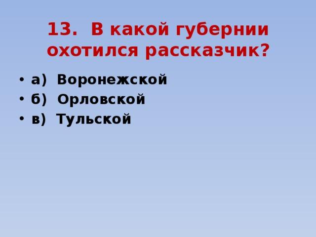 13. В какой губернии охотился рассказчик?