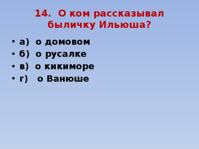 14. О ком рассказывал быличку Ильюша?