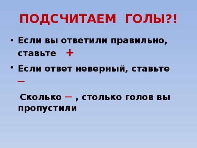 ПОДСЧИТАЕМ ГОЛЫ?! Если вы ответили правильно, ставьте + Если ответ неверный, ставьте  ─  Сколько ─  , столько голов вы пропустили