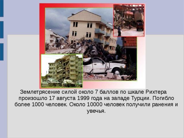 Землетрясение силой около 7 баллов по шкале Рихтера произошло 17 августа 1999 года на западе Турции. Погибло более 1000 человек. Около 10000 человек получили ранения и увечья.