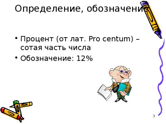 Определение, обозначение   проценты Процент (от лат. Pro centum) – c отая часть числа Обозначение: 12%