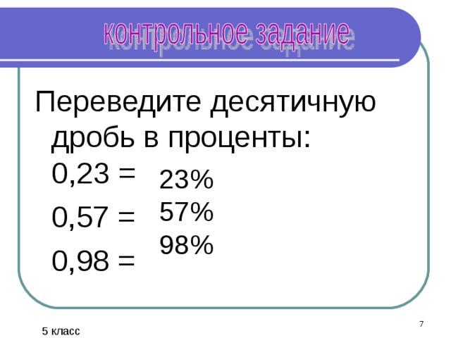Переведите десятичную дробь в проценты:  0,23 =  0,57 =  0,98 = 23% 57% 98%  5 класс