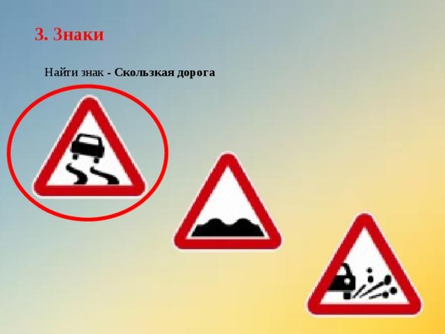 3. Знаки Найти знак - Скользкая дорога