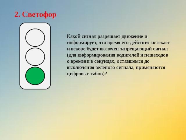 2. Светофор Какой сигнал разрешает движение и информирует, что время его действия истекает и вскоре будет включен запрещающий сигнал (для информирования водителей и пешеходов о времени в секундах, оставшемся до выключения зеленого сигнала, применяются цифровые табло)?
