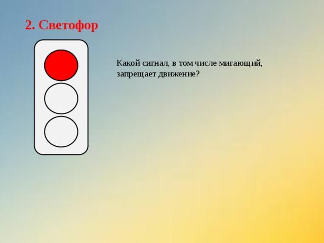 2. Светофор Какой сигнал, в том числе мигающий, запрещает движение?