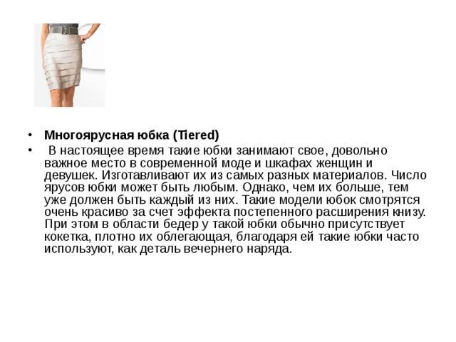 Многоярусная юбка (Tiered)  В настоящее время такие юбки занимают свое, довольно важное место в современной моде и шкафах женщин и девушек. Изготавливают их из самых разных материалов. Число ярусов юбки может быть любым. Однако, чем их больше, тем уже должен быть каждый из них. Такие модели юбок смотрятся очень красиво за счет эффекта постепенного расширения книзу. При этом в области бедер у такой юбки обычно присутствует кокетка, плотно их облегающая, благодаря ей такие юбки часто используют, как деталь вечернего наряда.