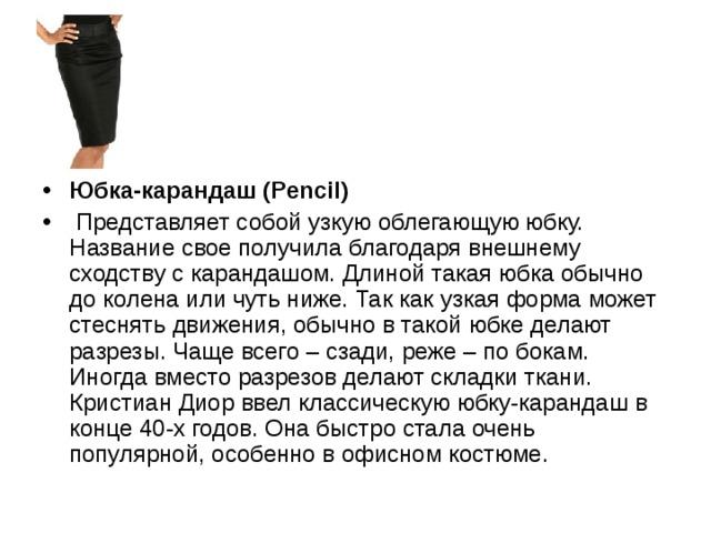 Юбка-карандаш (Pencil)  Представляет собой узкую облегающую юбку. Название свое получила благодаря внешнему сходству с карандашом. Длиной такая юбка обычно до колена или чуть ниже. Так как узкая форма может стеснять движения, обычно в такой юбке делают разрезы. Чаще всего – сзади, реже – по бокам. Иногда вместо разрезов делают складки ткани. Кристиан Диор ввел классическую юбку-карандаш в конце 40-х годов. Она быстро стала очень популярной, особенно в офисном костюме.