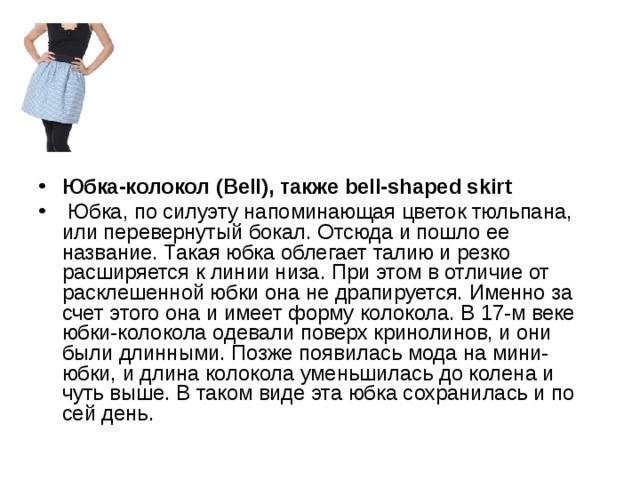 Юбка-колокол (Bell), также bell-shaped skirt  Юбка, по силуэту напоминающая цветок тюльпана, или перевернутый бокал. Отсюда и пошло ее название. Такая юбка облегает талию и резко расширяется к линии низа. При этом в отличие от расклешенной юбки она не драпируется. Именно за счет этого она и имеет форму колокола. В 17-м веке юбки-колокола одевали поверх кринолинов, и они были длинными. Позже появилась мода на мини-юбки, и длина колокола уменьшилась до колена и чуть выше. В таком виде эта юбка сохранилась и по сей день.