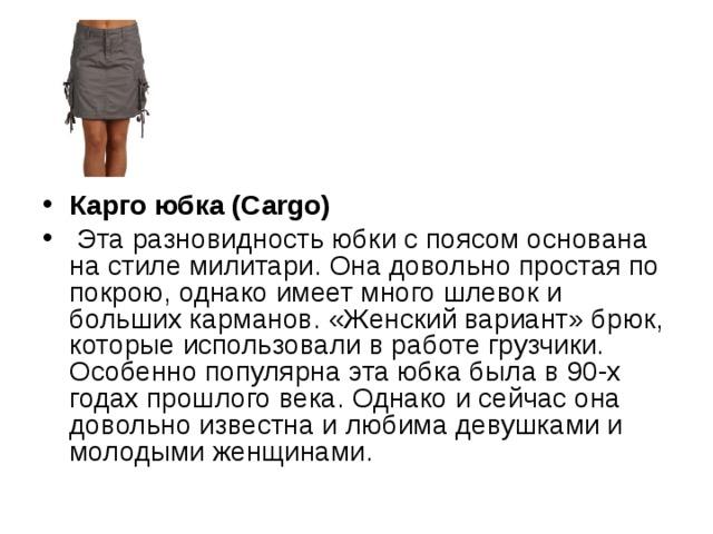 Карго юбка (Cargo)  Эта разновидность юбки с поясом основана на стиле милитари. Она довольно простая по покрою, однако имеет много шлевок и больших карманов. «Женский вариант» брюк, которые использовали в работе грузчики. Особенно популярна эта юбка была в 90-х годах прошлого века. Однако и сейчас она довольно известна и любима девушками и молодыми женщинами.