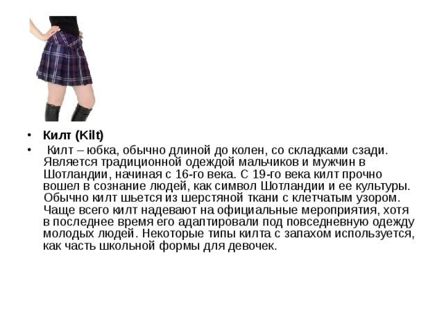 Килт (Kilt)  Килт – юбка, обычно длиной до колен, со складками сзади. Является традиционной одеждой мальчиков и мужчин в Шотландии, начиная с 16-го века. С 19-го века килт прочно вошел в сознание людей, как символ Шотландии и ее культуры. Обычно килт шьется из шерстяной ткани с клетчатым узором. Чаще всего килт надевают на официальные мероприятия, хотя в последнее время его адаптировали под повседневную одежду молодых людей. Некоторые типы килта с запахом используется, как часть школьной формы для девочек.