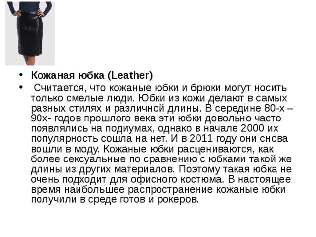 Кожаная юбка (Leather)  Считается, что кожаные юбки и брюки могут носить только смелые люди. Юбки из кожи делают в самых разных стилях и различной длины. В середине 80-х – 90х- годов прошлого века эти юбки довольно часто появлялись на подиумах, однако в начале 2000 их популярность сошла на нет. И в 2011 году они снова вошли в моду. Кожаные юбки расцениваются, как более сексуальные по сравнению с юбками такой же длины из других материалов. Поэтому такая юбка не очень подходит для офисного костюма. В настоящее время наибольшее распространение кожаные юбки получили в среде готов и рокеров.