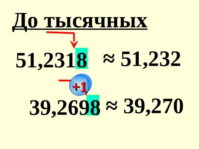 До тысячных ≈ 51,232  51,2318 +1 ≈ 39,270  39,2698