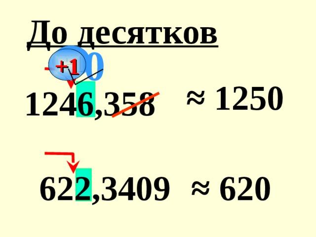 До десятков 0 +1 ≈ 1250 1246,358 622,3409 ≈ 620