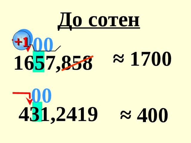 До сотен 00 +1 ≈ 1 700 1657,858 00 431,2419 ≈ 400