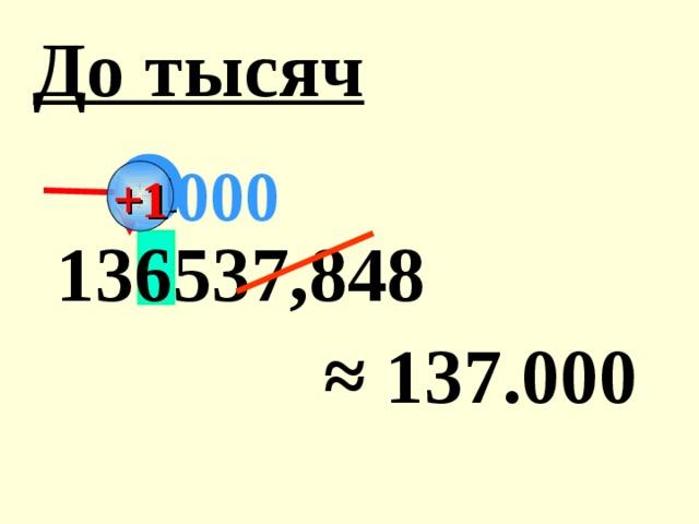 До тысяч 000 +1  136537,848 ≈ 1 37.000