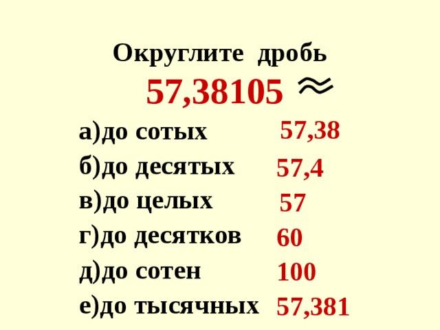 Округлите дробь  57,38105   а)до сотых  б)до десятых  в)до целых  г)до десятков  д)до сотен е)до тысячных   57,38  57,4   57  60 100  57,381