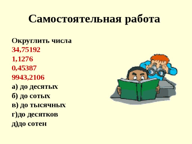 Самостоятельная работа  Округлить числа  34,75192 1,1276 0,45387 9943,2106 а) до десятых б) до сотых в) до тысячных г)до десятков д)до сотен