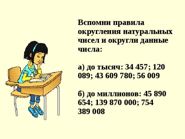 Вспомни правила округления натуральных чисел и округли данные числа:   a) до тысяч: 34 457; 120 089; 43 609 780; 56 009   б) до миллионов: 45 890 654; 139 870 000; 754 389008