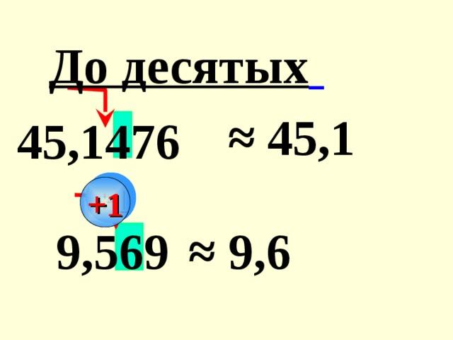 До десятых  ≈ 45,1  45,1476 +1 9,569 ≈ 9,6