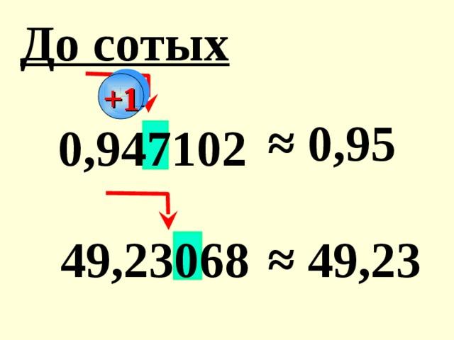 До сотых +1 ≈ 0,95  0,947102 ≈ 4 9,23  49,23068