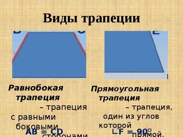 Виды трапеции Равнобокая трапеция  – трапеция  с равными боковыми  сторонами. Прямоугольная трапеция  – трапеция,  один из углов которой  прямой. AB = CD ∟ F = 90 O