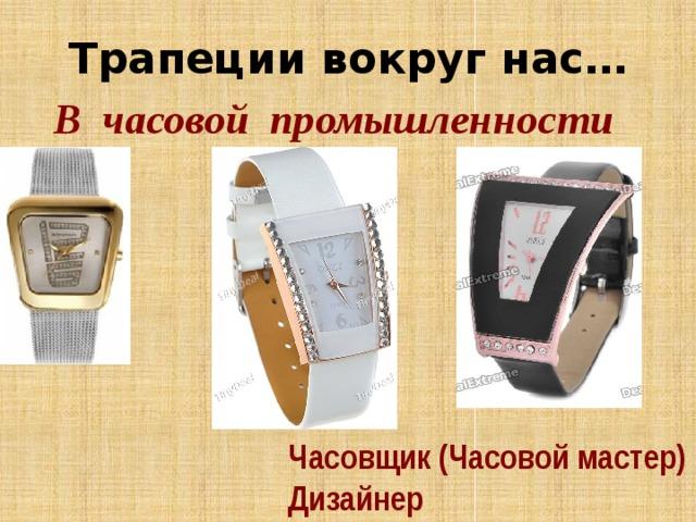 Трапеции вокруг нас… В часовой промышленности Часовщик (Часовой мастер) Дизайнер