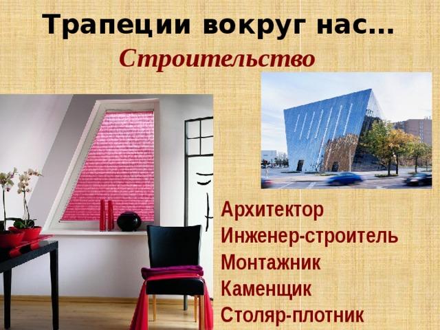 Трапеции вокруг нас… Строительство Архитектор Инженер-строитель Монтажник Каменщик Столяр-плотник